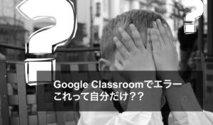 Google classroomでエラー発生